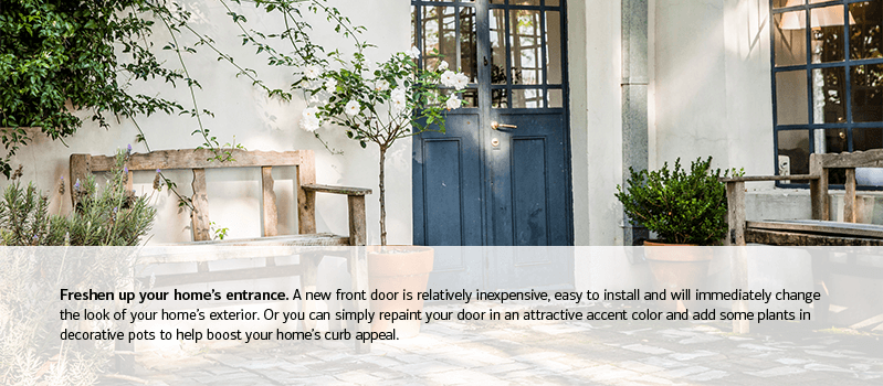 Freshen up your home's entrance. A new front door is relatively inexpensive, easy to install and will immediately change the look of your home's exterior. Or you can simply repaint your door in an attractive accent color and add some plants in decorative pots to help boost your home's curb appeal.