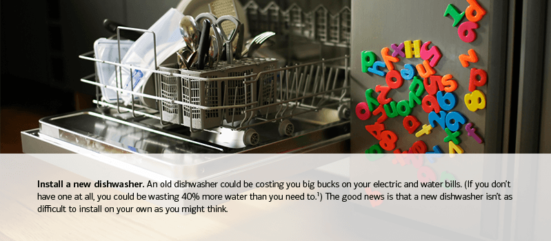 Install a new dishwasher. An old dishwasher could be costing you big bucks on your electric and water bills. (If you don't have one at all, you could be wasting 40% more water than you need to. footnote 1) The good news is that a new dishwasher isn't as difficult to install on your own as you might think.